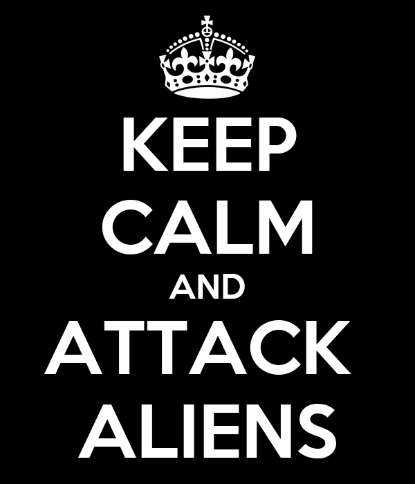 KEEP CALM AND ATTACK  ALIENS