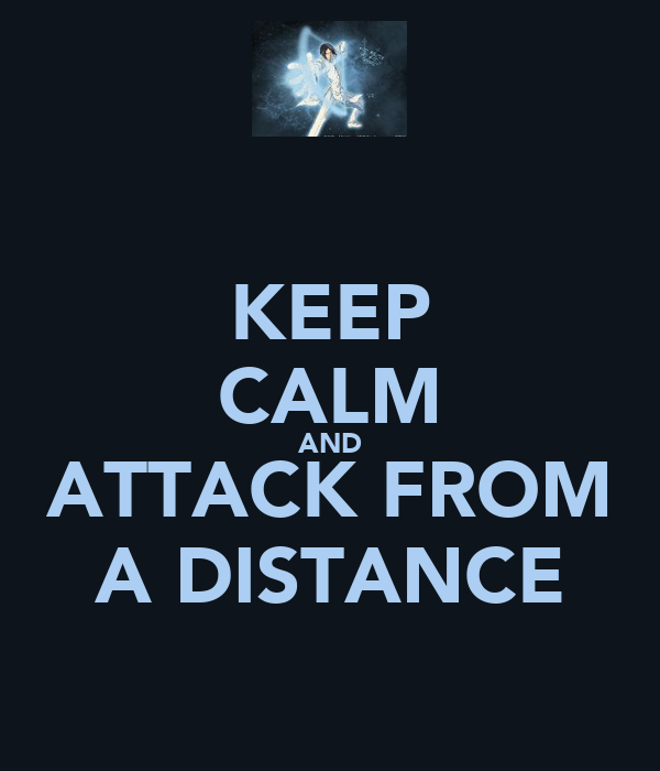 KEEP CALM AND ATTACK FROM A DISTANCE