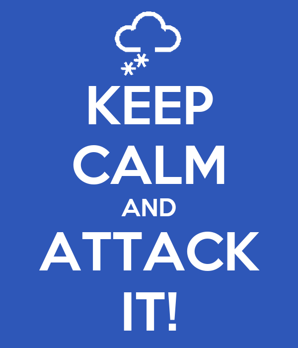 KEEP CALM AND ATTACK IT!