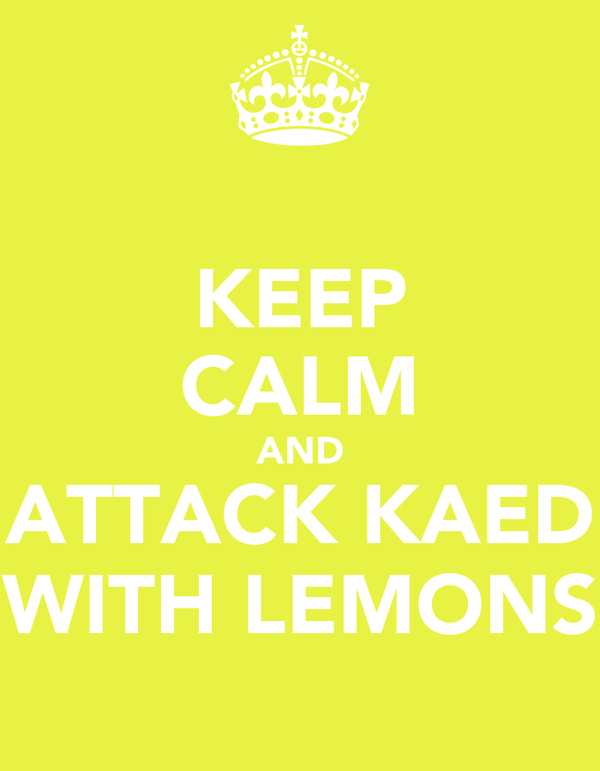 KEEP CALM AND ATTACK KAED WITH LEMONS