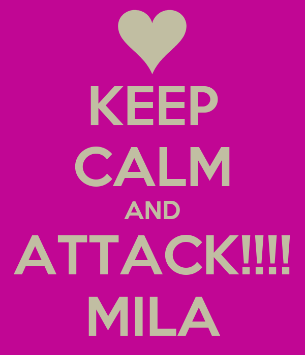 KEEP CALM AND ATTACK!!!! MILA
