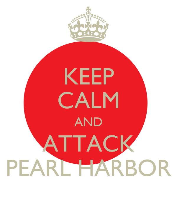 KEEP CALM AND ATTACK PEARL HARBOR