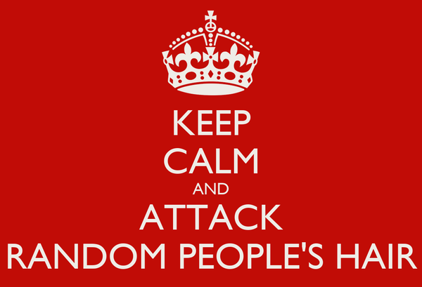 KEEP CALM AND ATTACK RANDOM PEOPLE'S HAIR