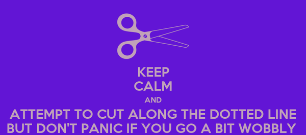 KEEP CALM AND ATTEMPT TO CUT ALONG THE DOTTED LINE BUT DON'T PANIC IF YOU GO A BIT WOBBLY