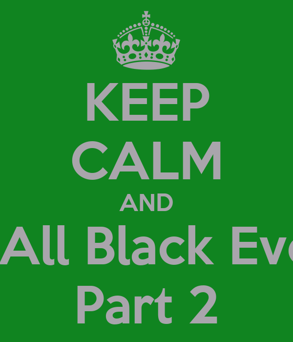 KEEP CALM AND Attend All Black Everyteen Part 2