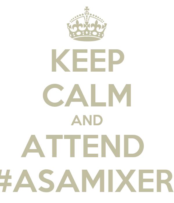 KEEP CALM AND ATTEND  #ASAMIXER
