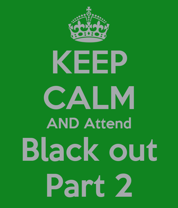 KEEP CALM AND Attend Black out Part 2