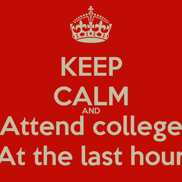 KEEP CALM AND Attend college At the last hour