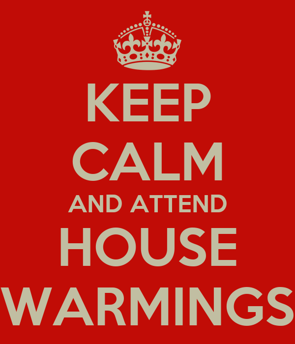 KEEP CALM AND ATTEND HOUSE WARMINGS