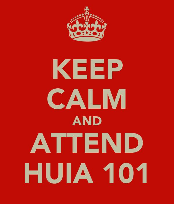 KEEP CALM AND ATTEND HUIA 101