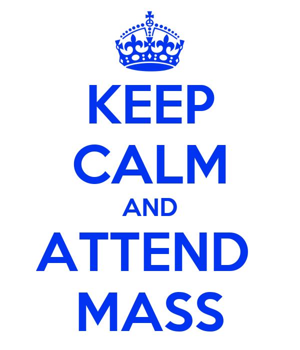 KEEP CALM AND ATTEND  MASS