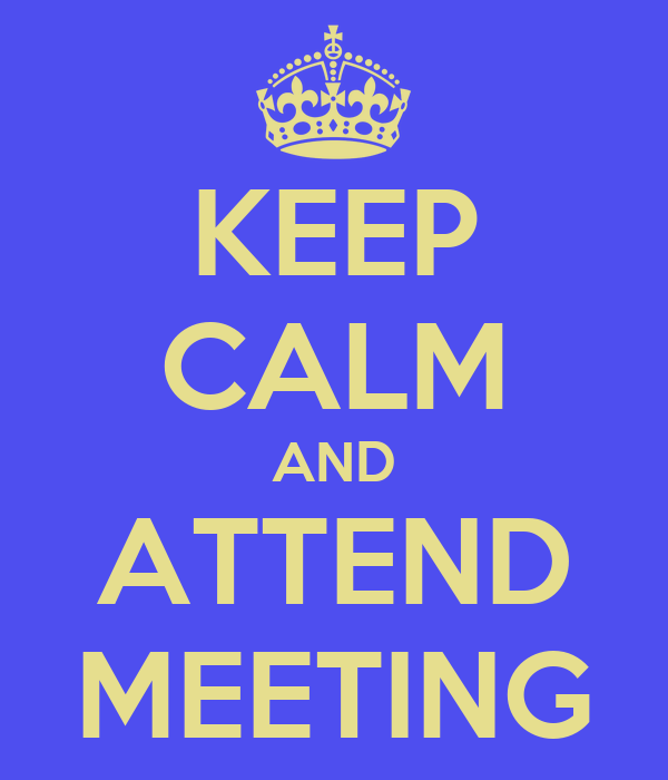 KEEP CALM AND ATTEND MEETING