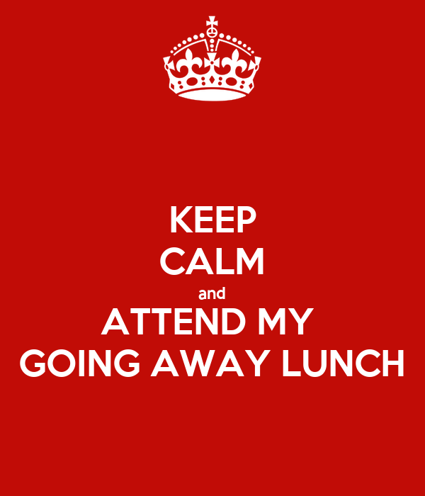 KEEP CALM and ATTEND MY  GOING AWAY LUNCH