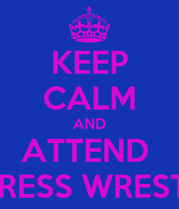 KEEP CALM AND ATTEND  PROGRESS WRESTLING