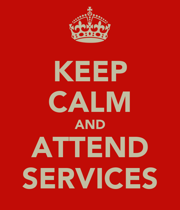 KEEP CALM AND ATTEND SERVICES