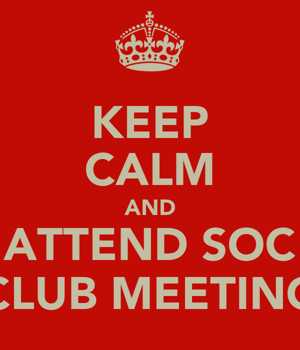 KEEP CALM AND ATTEND SOC CLUB MEETING