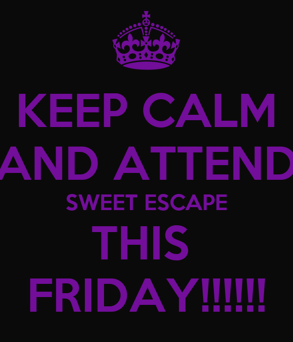 KEEP CALM AND ATTEND SWEET ESCAPE THIS  FRIDAY!!!!!!
