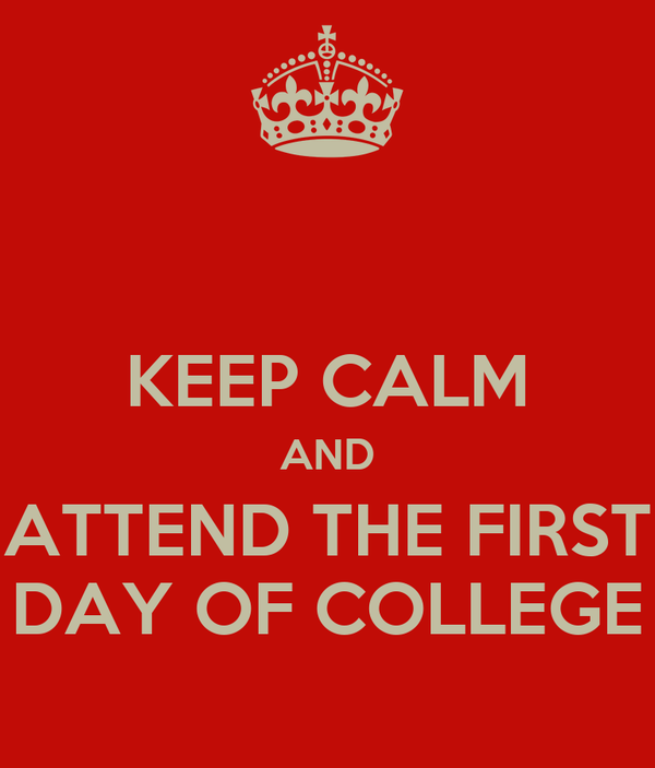 KEEP CALM AND ATTEND THE FIRST DAY OF COLLEGE