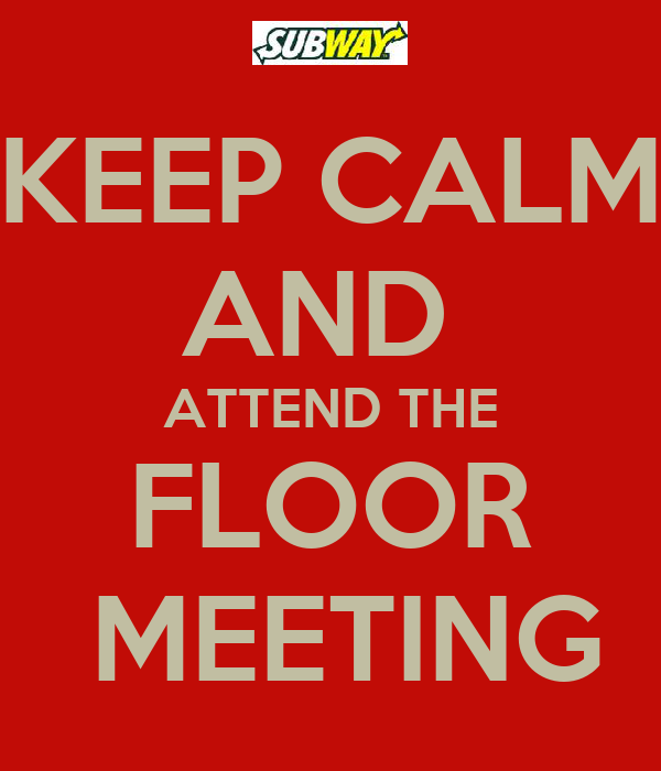 KEEP CALM AND  ATTEND THE FLOOR  MEETING