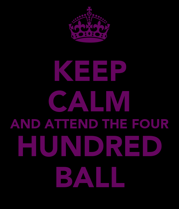 KEEP CALM AND ATTEND THE FOUR HUNDRED BALL
