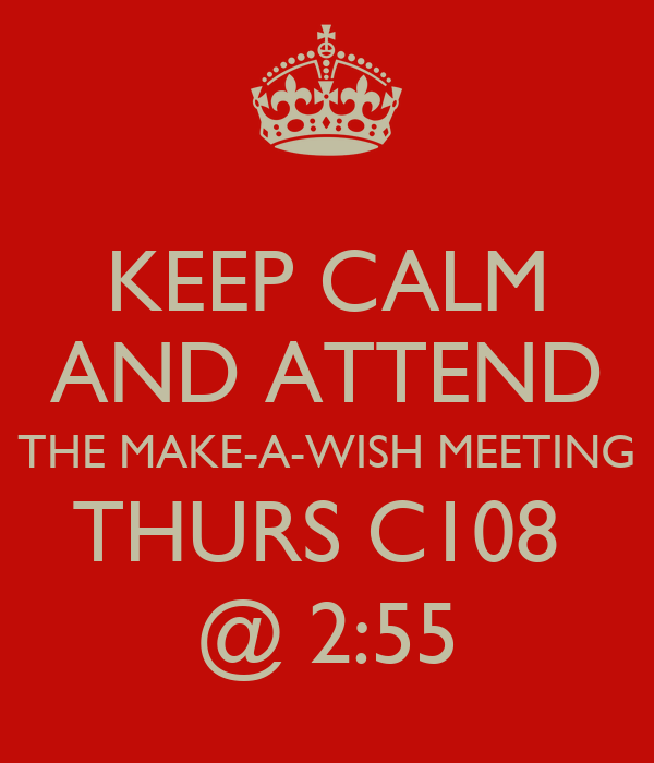 KEEP CALM AND ATTEND THE MAKE-A-WISH MEETING THURS C108  @ 2:55