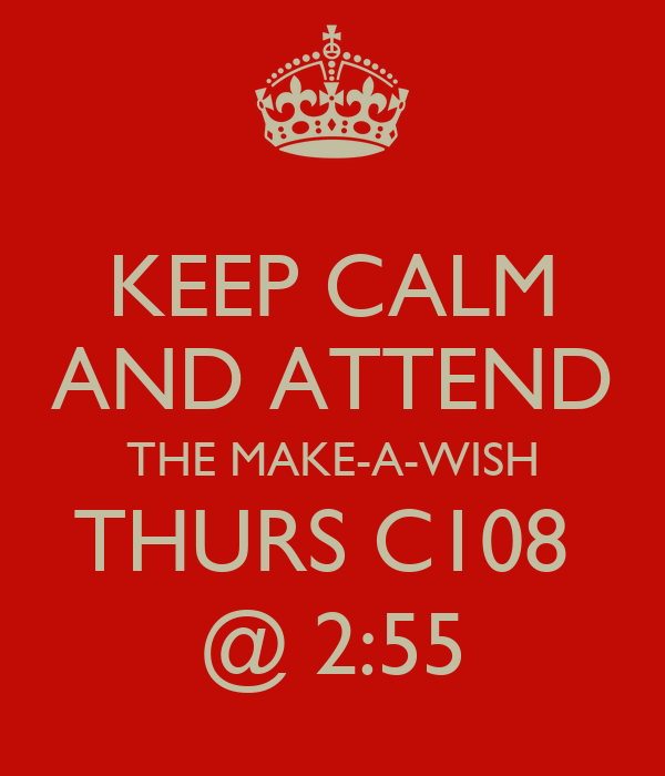 KEEP CALM AND ATTEND THE MAKE-A-WISH THURS C108  @ 2:55