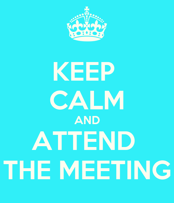 KEEP  CALM AND ATTEND  THE MEETING