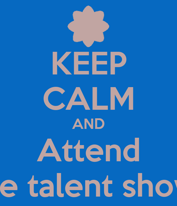 KEEP CALM AND Attend the talent show