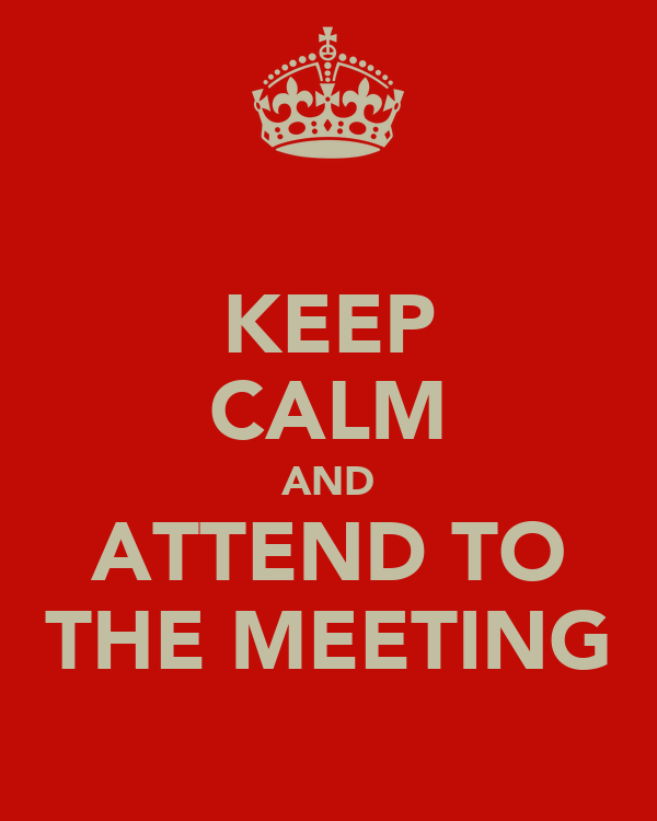 KEEP CALM AND ATTEND TO THE MEETING