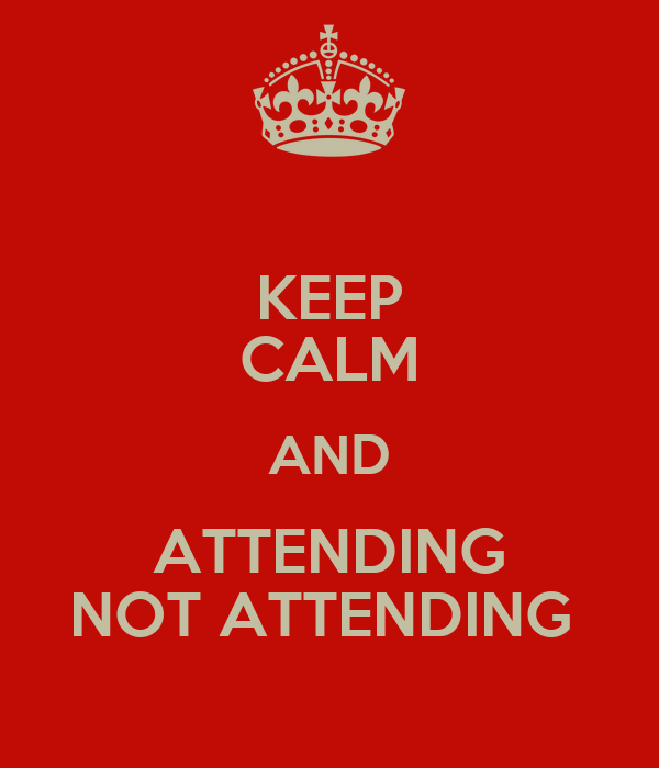 KEEP CALM AND ATTENDING NOT ATTENDING