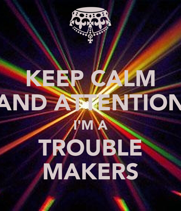 KEEP CALM AND ATTENTION I'M A TROUBLE MAKERS