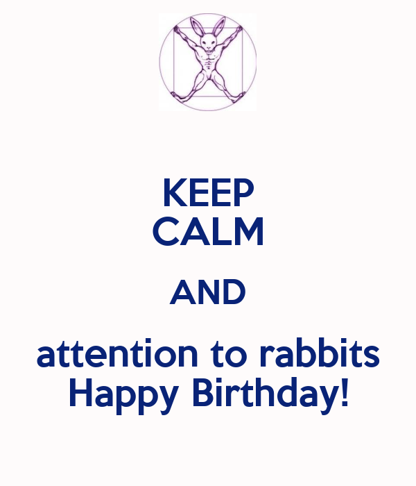 KEEP CALM AND attention to rabbits Happy Birthday!