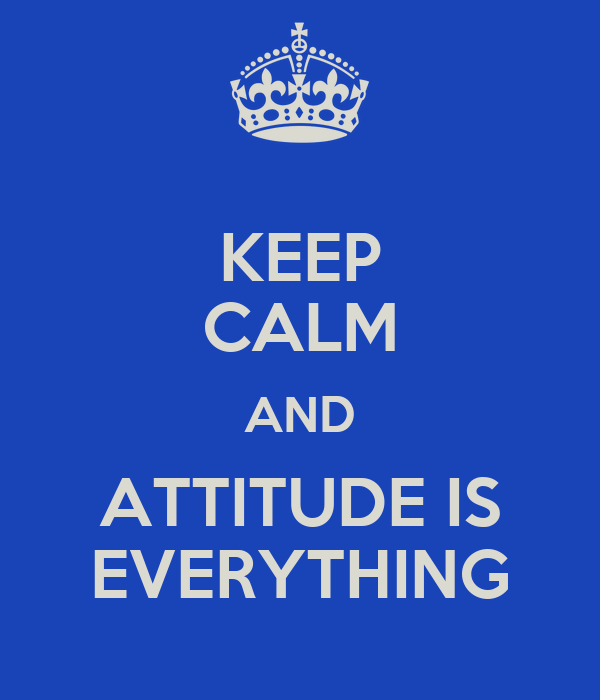 KEEP CALM AND ATTITUDE IS EVERYTHING