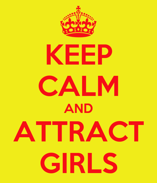 KEEP CALM AND ATTRACT GIRLS