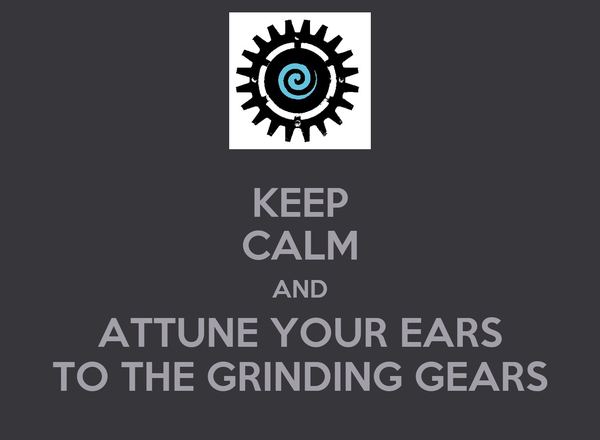 KEEP CALM AND ATTUNE YOUR EARS TO THE GRINDING GEARS