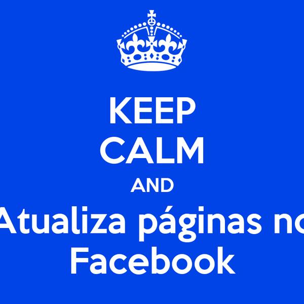 KEEP CALM AND Atualiza páginas no Facebook