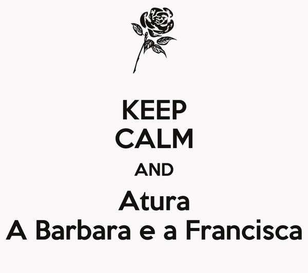 KEEP CALM AND Atura A Barbara e a Francisca