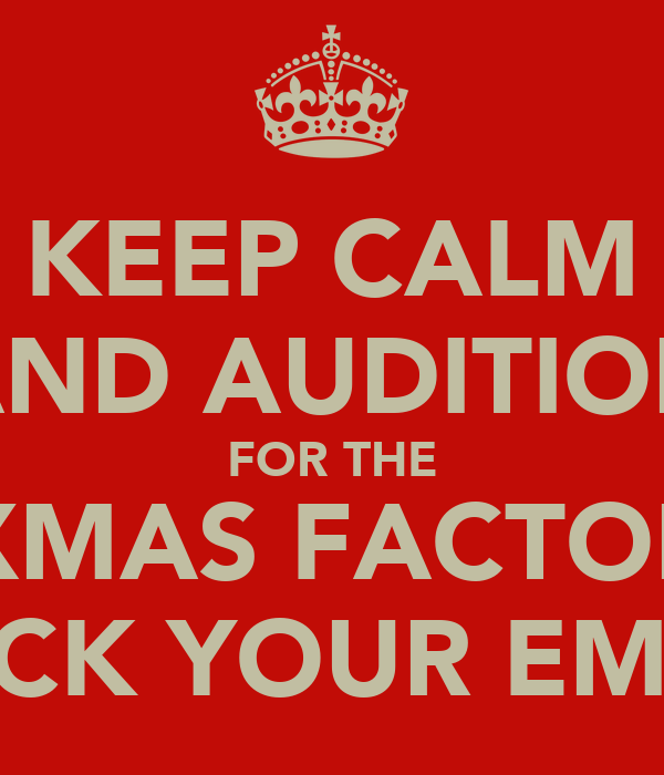 KEEP CALM AND AUDITION FOR THE XMAS FACTOR CHECK YOUR EMAILS