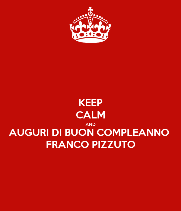 Keep Calm And Auguri Di Buon Compleanno Franco Pizzuto Poster