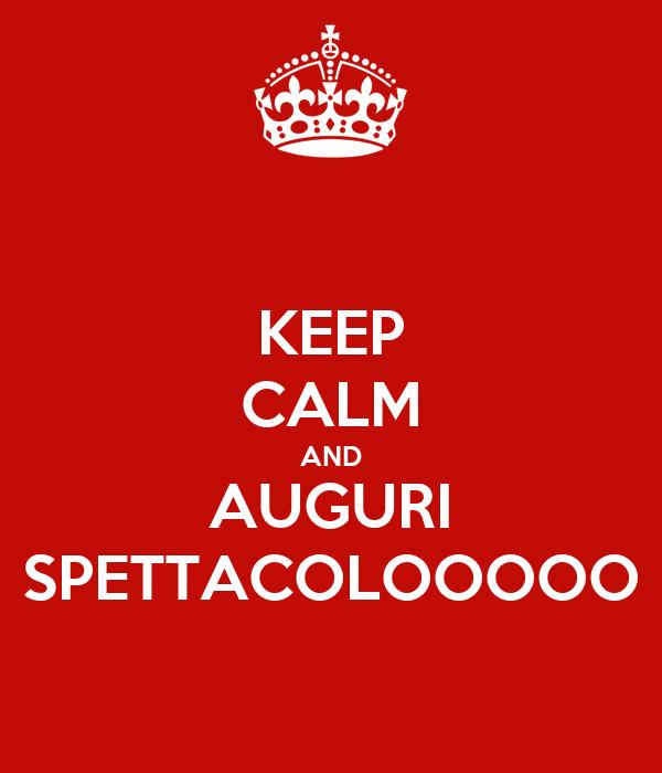KEEP CALM AND AUGURI SPETTACOLOOOOO