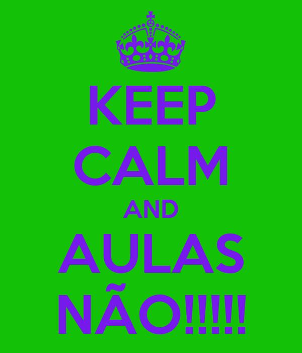 KEEP CALM AND AULAS NÃO!!!!!