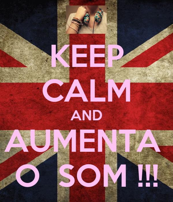 KEEP CALM AND AUMENTA  O  SOM !!!