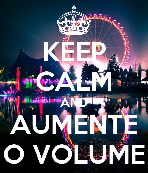 KEEP CALM AND AUMENTE O VOLUME