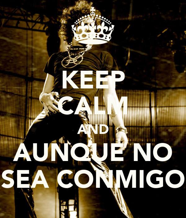 KEEP CALM AND AUNQUE NO SEA CONMIGO