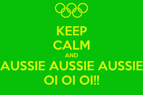 KEEP CALM AND AUSSIE AUSSIE AUSSIE OI OI OI!!