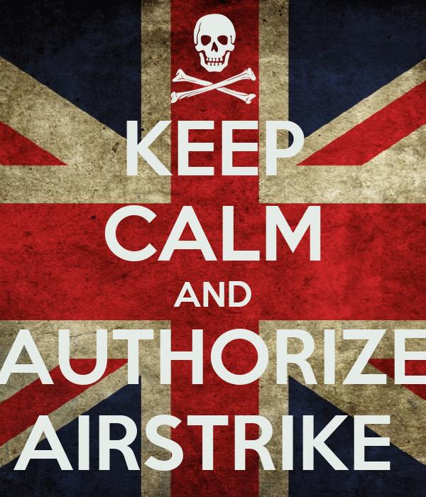 KEEP CALM AND AUTHORIZE AIRSTRIKE