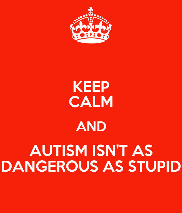 KEEP CALM AND AUTISM ISN'T AS DANGEROUS AS STUPID