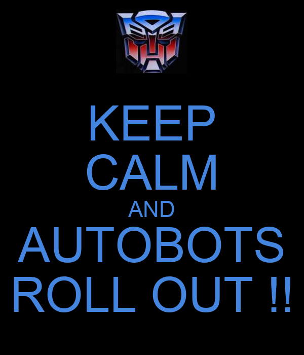 KEEP CALM AND AUTOBOTS ROLL OUT !!