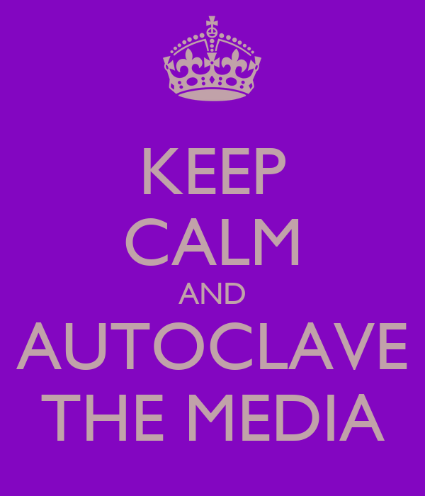 KEEP CALM AND AUTOCLAVE THE MEDIA