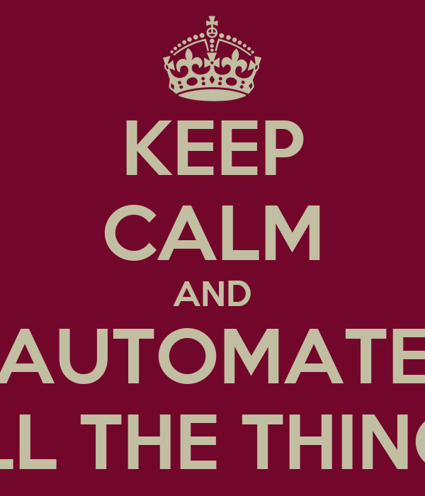 KEEP CALM AND AUTOMATE ALL THE THINGS
